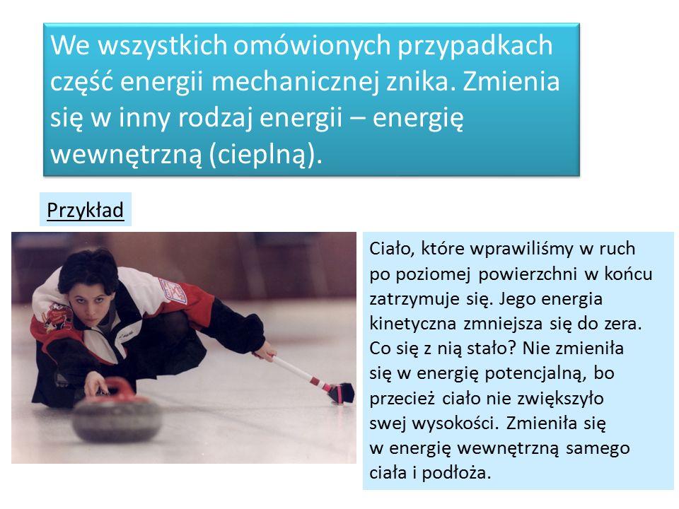We wszystkich omówionych przypadkach część energii mechanicznej znika. Zmienia się w inny rodzaj energii – energię wewnętrzną (cieplną). We wszystkich