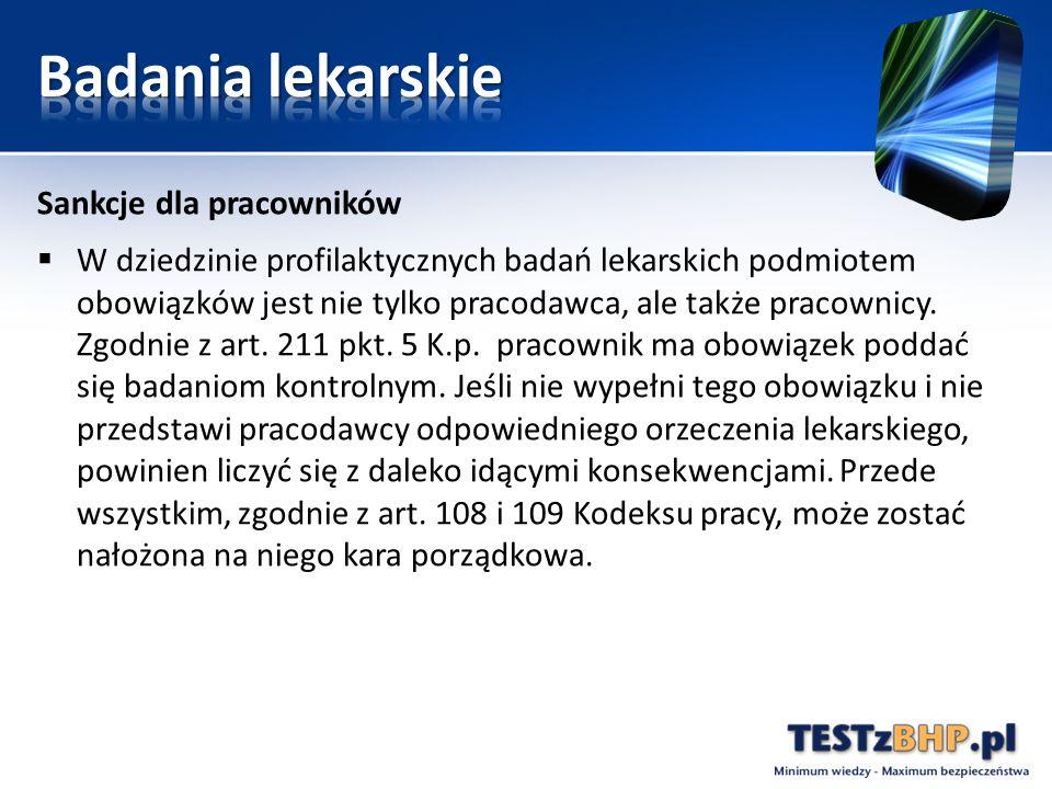 Sankcje dla pracowników  W dziedzinie profilaktycznych badań lekarskich podmiotem obowiązków jest nie tylko pracodawca, ale także pracownicy. Zgodnie