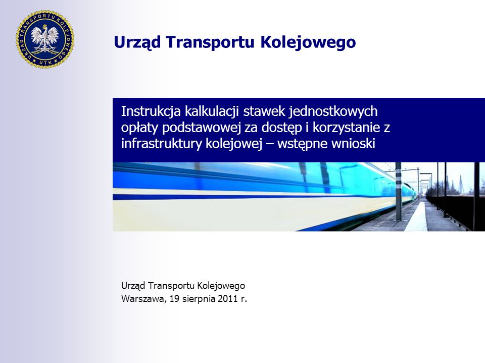 Urząd Transportu Kolejowego Instrukcja kalkulacji stawek jednostkowych opłaty podstawowej za dostęp i korzystanie z infrastruktury kolejowej – wstępne wnioski Urząd Transportu Kolejowego Warszawa, 19 sierpnia 2011 r.