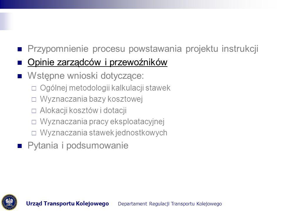 Urząd Transportu Kolejowego Departament Regulacji Transportu Kolejowego Opinie (Z)arządców i (P)rzewoźników Na temat bazy kosztowej (ujęcie dofinansowań publicznych z różnych źródeł)  (Z): pomniejszenie bazy kosztowej - budżet państwa, budżet regionu  (P):ryzyko wynikające z dofinansowań infrastruktury kolejowej przez Marszałków w postaci dysproporcji między regionami Na temat alokacji kosztów (podział kosztów na stałe i zmienne)  (Z): złe doświadczenia wynikające z natury kosztów zarządców kolejowych  (P):rozdzielenie kosztów w taki sposób jest wskazane, alokacja kosztów powinna być przejrzysta Na temat pracy eksploatacyjnej (sposób wyznaczania)  (Z): problem wczesnego planowania rzeczywistej pracy eksploatacyjnej na 9M do przodu przy braku woli / możliwości przewoźników do współpracy  (P):brak możliwości wczesnego zaplanowania i przekazania prognoz (specyfika kontraktów) Na temat stawki jednostkowej (okres obowiązywania)  (Z): zmienność stawki zależy od 3 czynników (w przypadku PLK), które nie są stałe; stawki między latami są stabilne  (P):pożądane wyznaczenie stawek na okres kilku lat