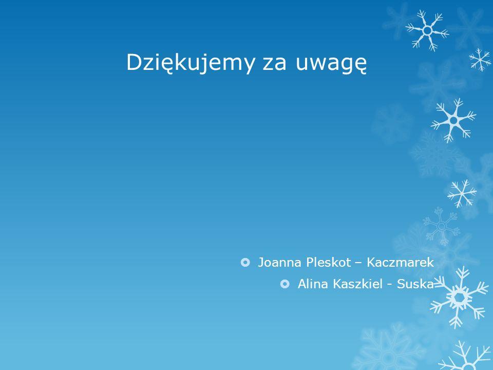 Dziękujemy za uwagę  Joanna Pleskot – Kaczmarek  Alina Kaszkiel - Suska