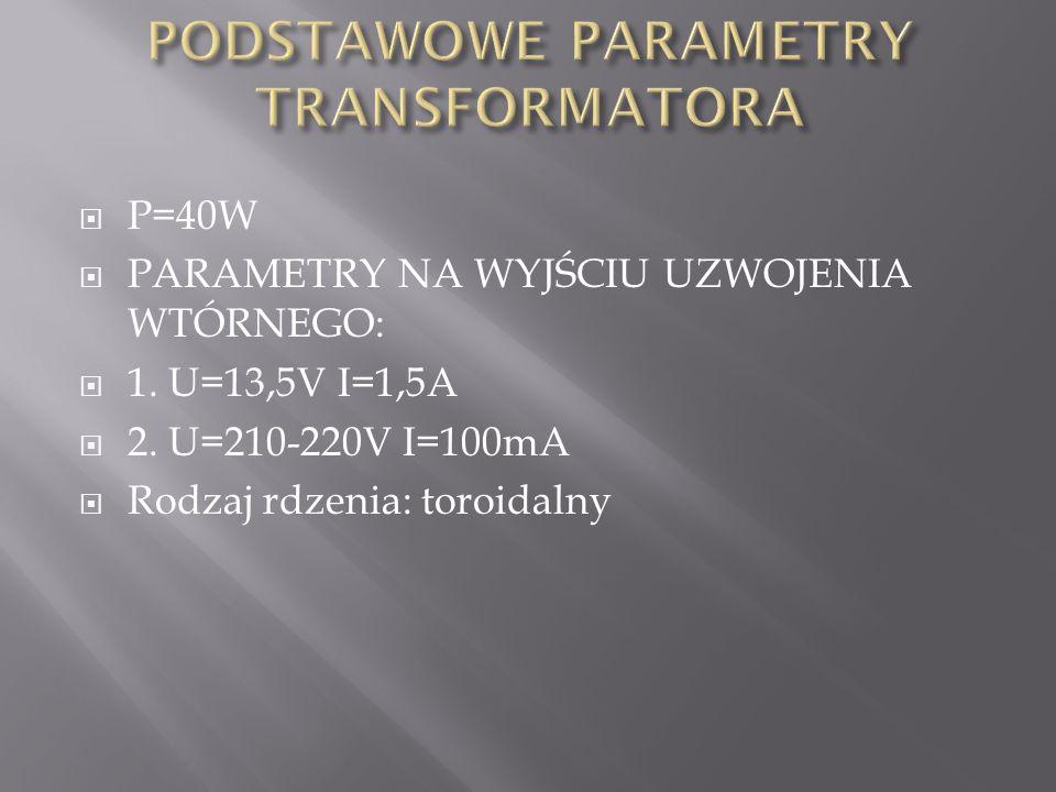  P=40W  PARAMETRY NA WYJŚCIU UZWOJENIA WTÓRNEGO:  1. U=13,5V I=1,5A  2. U=210-220V I=100mA  Rodzaj rdzenia: toroidalny