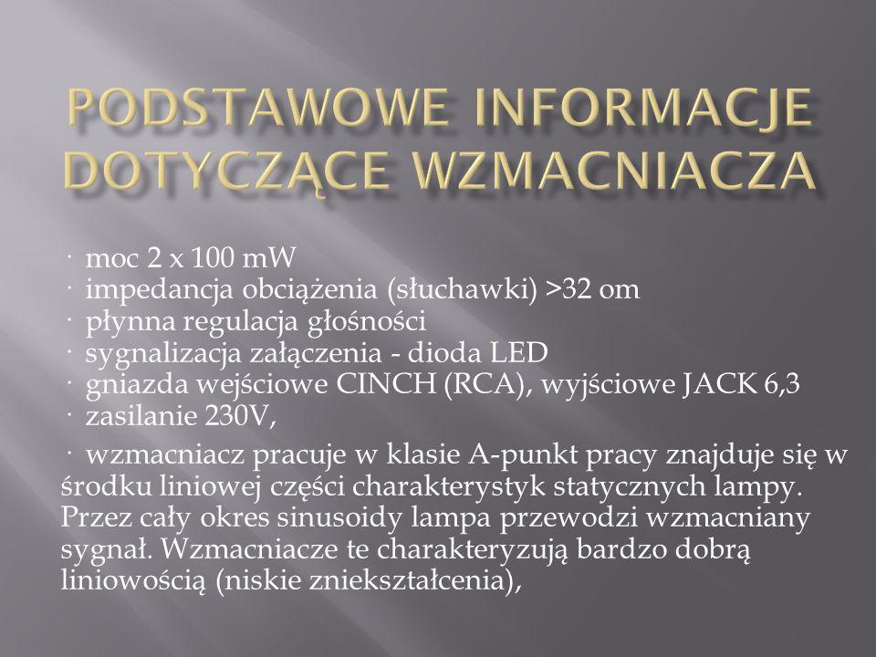 · moc 2 x 100 mW · impedancja obciążenia (słuchawki) >32 om · płynna regulacja głośności · sygnalizacja załączenia - dioda LED · gniazda wejściowe CINCH (RCA), wyjściowe JACK 6,3 · zasilanie 230V, · wzmacniacz pracuje w klasie A-punkt pracy znajduje się w środku liniowej części charakterystyk statycznych lampy.