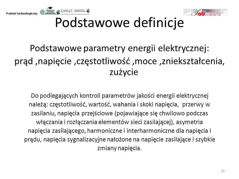 Podstawowe definicje Podstawowe parametry energii elektrycznej: prąd,napięcie,częstotliwość,moce,zniekształcenia, zużycie Do podlegających kontroli parametrów jakości energii elektrycznej należą: częstotliwość, wartość, wahania i skoki napięcia, przerwy w zasilaniu, napięcia przejściowe (pojawiające się chwilowo podczas włączania i rozłączania elementów sieci zasilającej), asymetria napięcia zasilającego, harmoniczne i interharmoniczne dla napięcia i prądu, napięcia sygnalizacyjne nałożone na napięcie zasilające i szybkie zmiany napięcia.