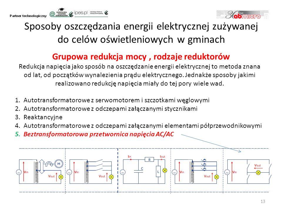 Sposoby oszczędzania energii elektrycznej zużywanej do celów oświetleniowych w gminach Grupowa redukcja mocy, rodzaje reduktorów 13 Redukcja napięcia jako sposób na oszczędzanie energii elektrycznej to metoda znana od lat, od początków wynalezienia prądu elektrycznego.