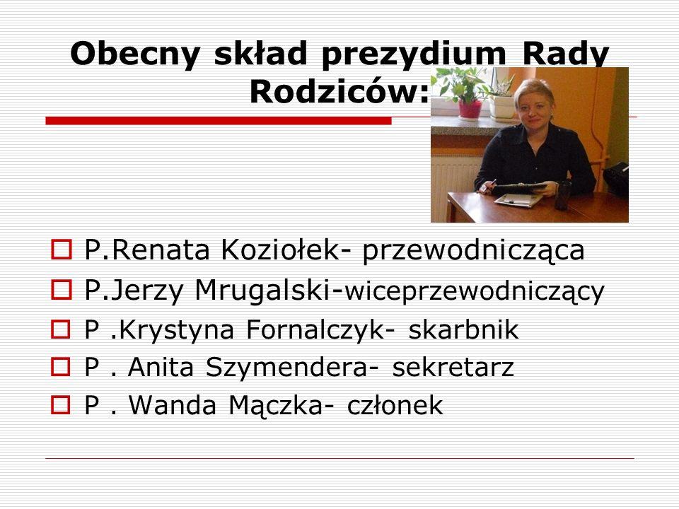 Obecny skład prezydium Rady Rodziców:  P.Renata Koziołek- przewodnicząca  P.Jerzy Mrugalski- wiceprzewodniczący  P.Krystyna Fornalczyk- skarbnik  P.