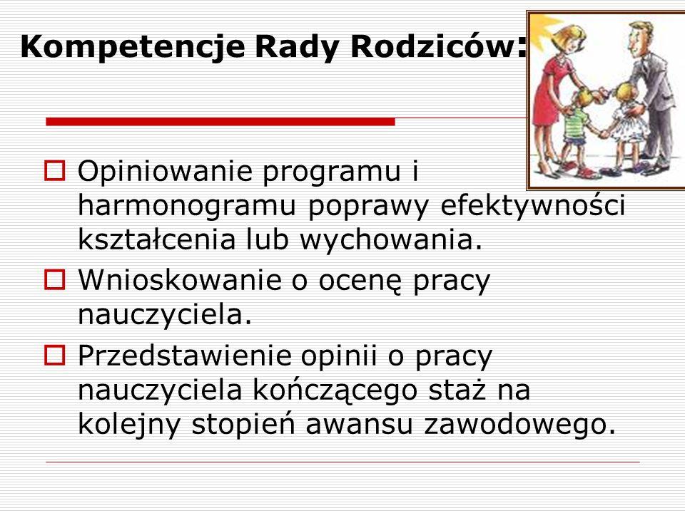 Kompetencje Rady Rodziców :  Opiniowanie programu i harmonogramu poprawy efektywności kształcenia lub wychowania.  Wnioskowanie o ocenę pracy nauczy