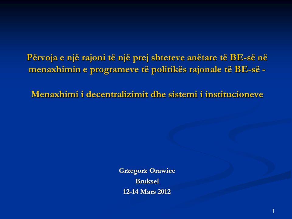 1 Përvoja e një rajoni të një prej shteteve anëtare të BE-së në menaxhimin e programeve të politikës rajonale të BE-së - Menaxhimi i decentralizimit dhe sistemi i institucioneve Grzegorz Orawiec Bruksel 12-14 Mars 2012