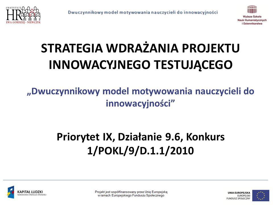 """STRATEGIA WDRAŻANIA PROJEKTU INNOWACYJNEGO TESTUJĄCEGO """"Dwuczynnikowy model motywowania nauczycieli do innowacyjności Priorytet IX, Działanie 9.6, Konkurs 1/POKL/9/D.1.1/2010"""