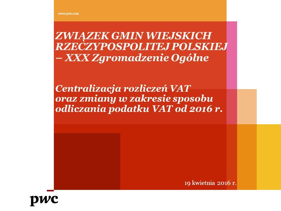 ZWIĄZEK GMIN WIEJSKICH RZECZYPOSPOLITEJ POLSKIEJ – XXX Zgromadzenie Ogólne Centralizacja rozliczeń VAT oraz zmiany w zakresie sposobu odliczania podatku VAT od 2016 r.