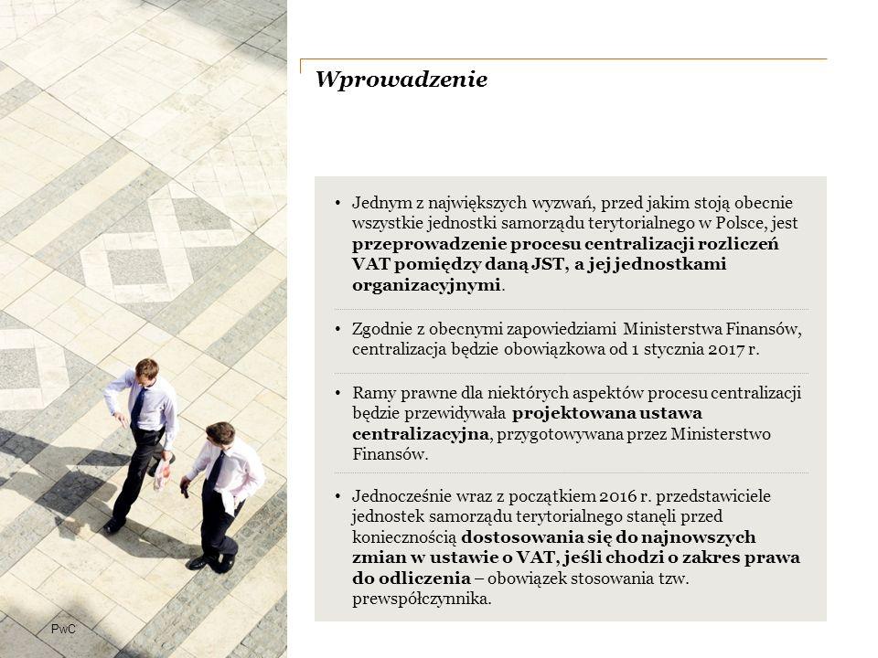 PwC Wprowadzenie Jednym z największych wyzwań, przed jakim stoją obecnie wszystkie jednostki samorządu terytorialnego w Polsce, jest przeprowadzenie procesu centralizacji rozliczeń VAT pomiędzy daną JST, a jej jednostkami organizacyjnymi.