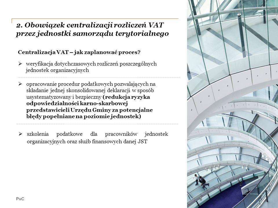 PwC 2. Obowiązek centralizacji rozliczeń VAT przez jednostki samorządu terytorialnego 5  opracowanie procedur podatkowych pozwalających na składanie