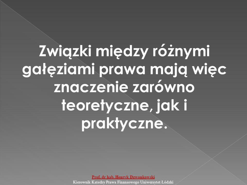 Związki między różnymi gałęziami prawa mają więc znaczenie zarówno teoretyczne, jak i praktyczne. Prof. dr hab. Henryk Dzwonkowski Kierownik Katedry P