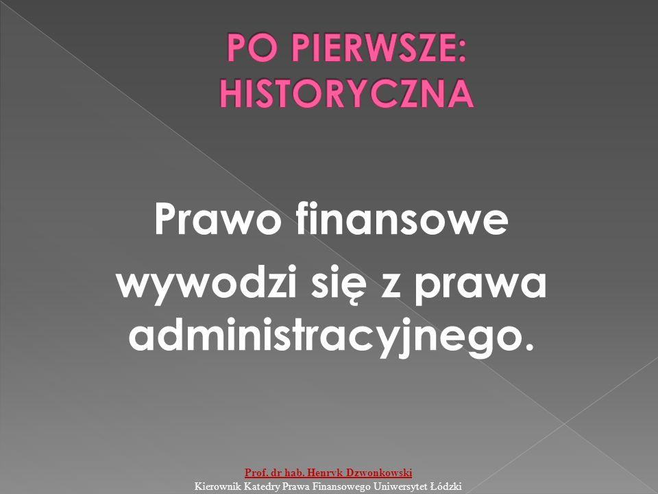 Prawo finansowe wywodzi się z prawa administracyjnego. Prof. dr hab. Henryk Dzwonkowski Kierownik Katedry Prawa Finansowego Uniwersytet Łódzki