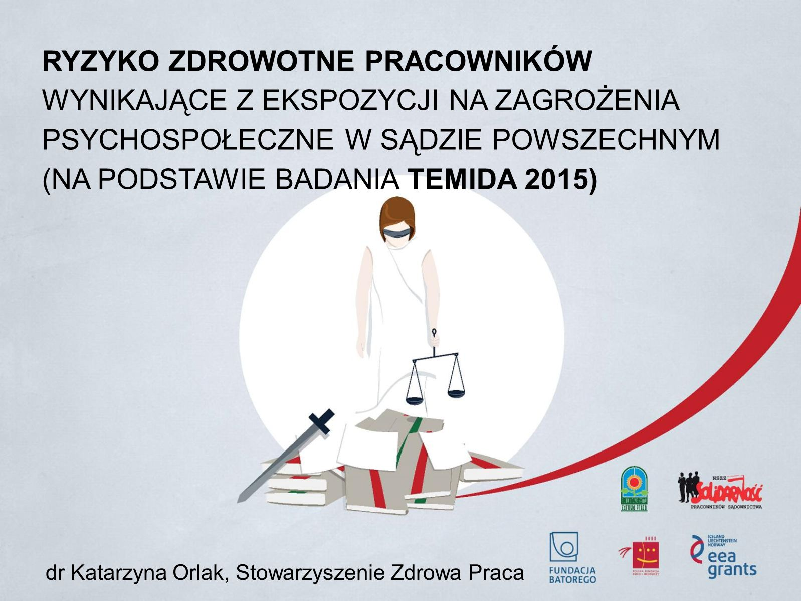 RYZYKO ZDROWOTNE PRACOWNIKÓW WYNIKAJĄCE Z EKSPOZYCJI NA ZAGROŻENIA PSYCHOSPOŁECZNE W SĄDZIE POWSZECHNYM (NA PODSTAWIE BADANIA TEMIDA 2015) dr Katarzyna Orlak, Stowarzyszenie Zdrowa Praca