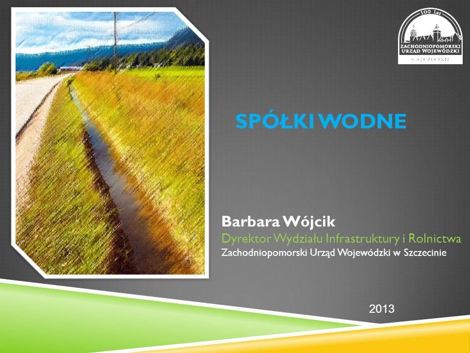SPÓŁKI WODNE Barbara Wójcik Dyrektor Wydziału Infrastruktury i Rolnictwa Zachodniopomorski Urząd Wojewódzki w Szczecinie 2013