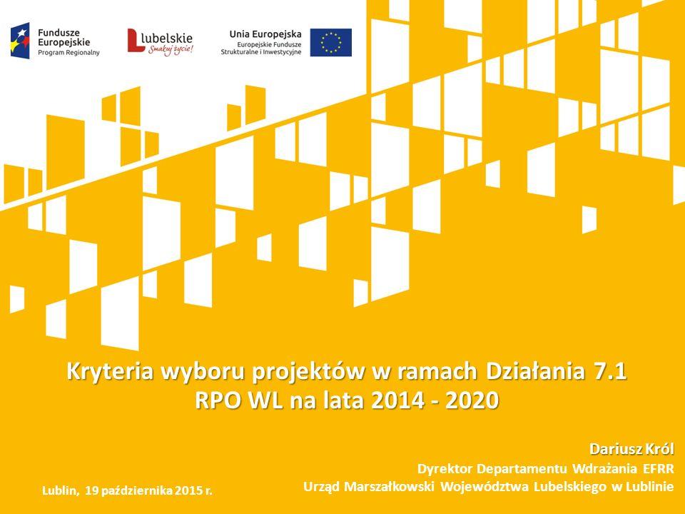Kryteria wyboru projektów w ramach Działania 7.1 RPO WL na lata 2014 - 2020 Dariusz Król Dyrektor Departamentu Wdrażania EFRR Urząd Marszałkowski Województwa Lubelskiego w Lublinie Lublin, 19 października 2015 r.