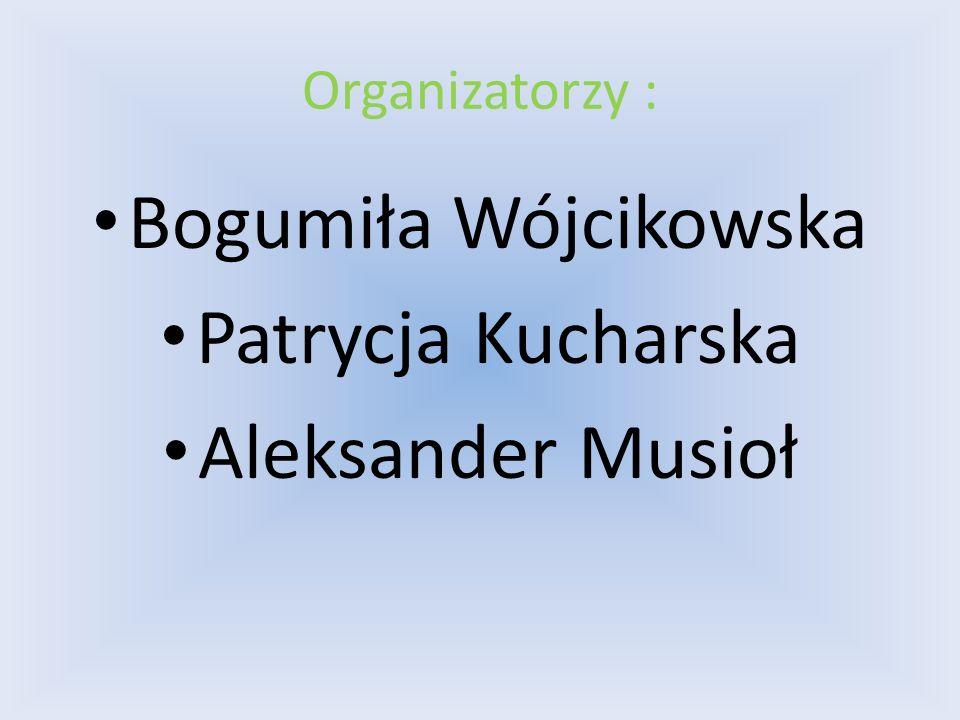 Organizatorzy : Bogumiła Wójcikowska Patrycja Kucharska Aleksander Musioł