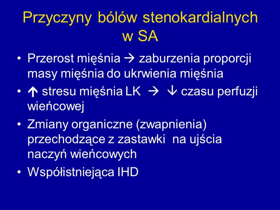 Przyczyny bólów stenokardialnych w SA Przerost mięśnia  zaburzenia proporcji masy mięśnia do ukrwienia mięśnia  stresu mięśnia LK   czasu perfuzji wieńcowej Zmiany organiczne (zwapnienia) przechodzące z zastawki na ujścia naczyń wieńcowych Współistniejąca IHD