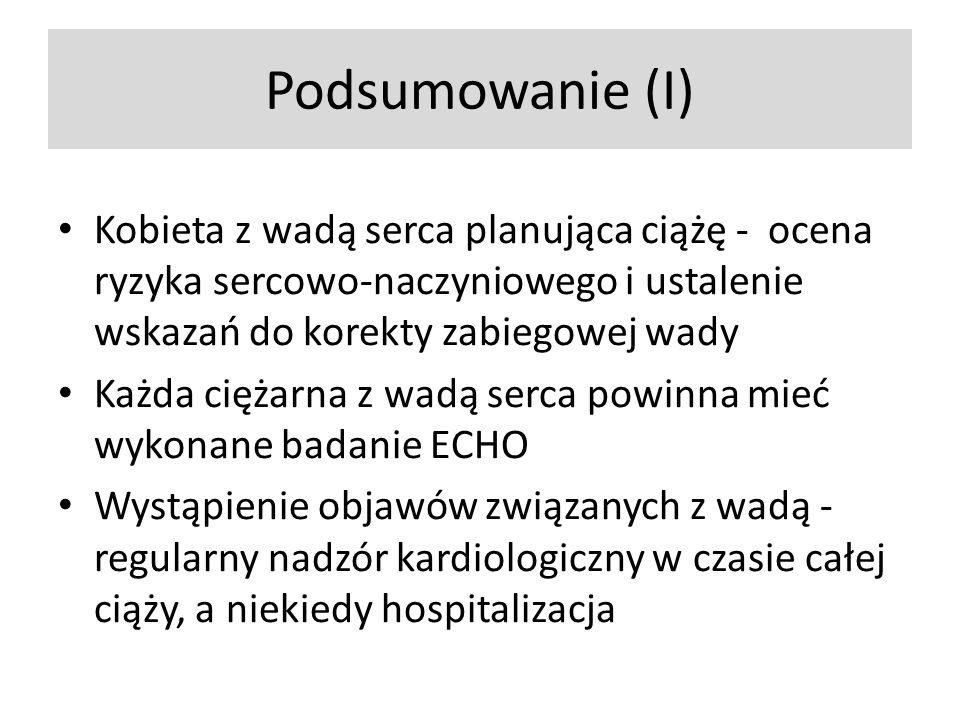 Podsumowanie (I) Kobieta z wadą serca planująca ciążę - ocena ryzyka sercowo-naczyniowego i ustalenie wskazań do korekty zabiegowej wady Każda ciężarna z wadą serca powinna mieć wykonane badanie ECHO Wystąpienie objawów związanych z wadą - regularny nadzór kardiologiczny w czasie całej ciąży, a niekiedy hospitalizacja