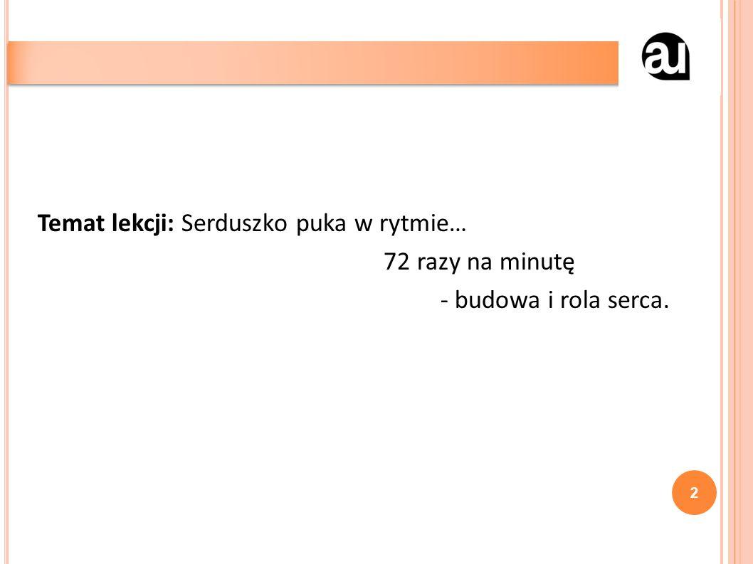 Temat lekcji: Serduszko puka w rytmie… 72 razy na minutę - budowa i rola serca. 2