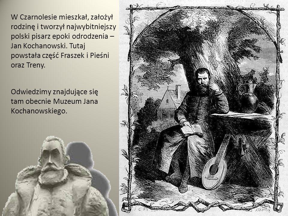 W Czarnolesie mieszkał, założył rodzinę i tworzył najwybitniejszy polski pisarz epoki odrodzenia – Jan Kochanowski.