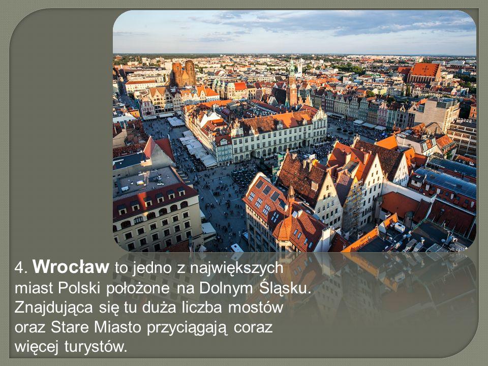 4. Wrocław to jedno z największych miast Polski położone na Dolnym Śląsku.