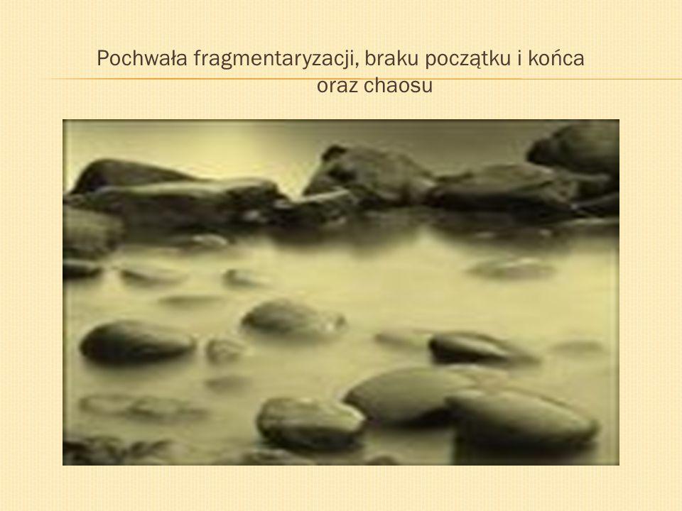 Pochwała fragmentaryzacji, braku początku i końca oraz chaosu