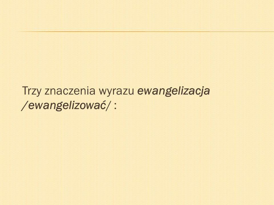 Trzy znaczenia wyrazu ewangelizacja /ewangelizować/ :