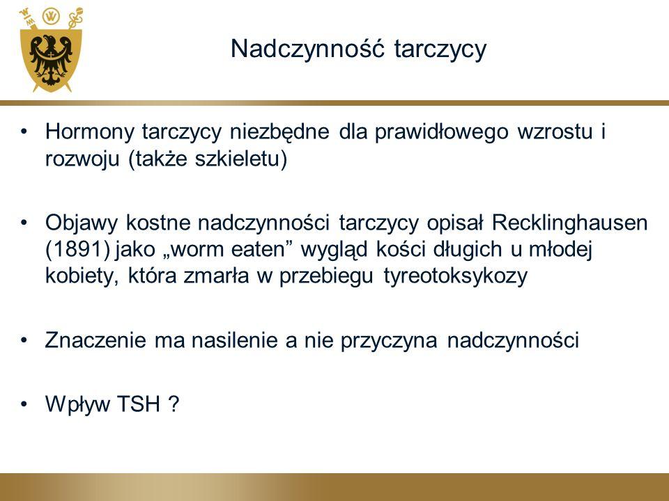 """Nadczynność tarczycy Hormony tarczycy niezbędne dla prawidłowego wzrostu i rozwoju (także szkieletu) Objawy kostne nadczynności tarczycy opisał Recklinghausen (1891) jako """"worm eaten wygląd kości długich u młodej kobiety, która zmarła w przebiegu tyreotoksykozy Znaczenie ma nasilenie a nie przyczyna nadczynności Wpływ TSH ?"""
