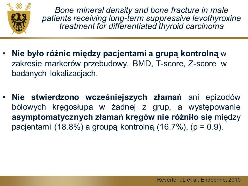 Bone mineral density and bone fracture in male patients receiving long-term suppressive levothyroxine treatment for differentiated thyroid carcinoma Nie było różnic między pacjentami a grupą kontrolną w zakresie markerów przebudowy, BMD, T-score, Z-score w badanych lokalizacjach.