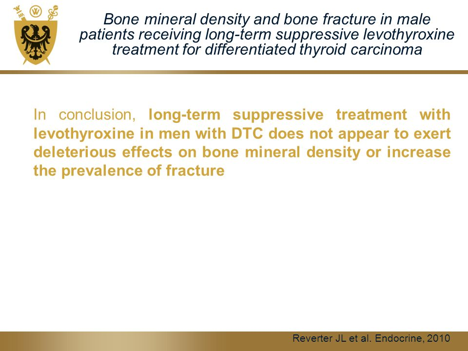 Bone mineral density and bone fracture in male patients receiving long-term suppressive levothyroxine treatment for differentiated thyroid carcinoma In conclusion, long-term suppressive treatment with levothyroxine in men with DTC does not appear to exert deleterious effects on bone mineral density or increase the prevalence of fracture Reverter JL et al.