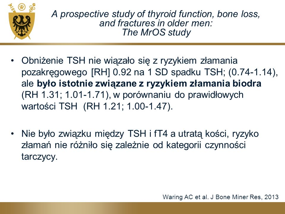 A prospective study of thyroid function, bone loss, and fractures in older men: The MrOS study Obniżenie TSH nie wiązało się z ryzykiem złamania pozakręgowego [RH] 0.92 na 1 SD spadku TSH; (0.74-1.14), ale było istotnie związane z ryzykiem złamania biodra (RH 1.31; 1.01-1.71), w porównaniu do prawidłowych wartości TSH (RH 1.21; 1.00-1.47).
