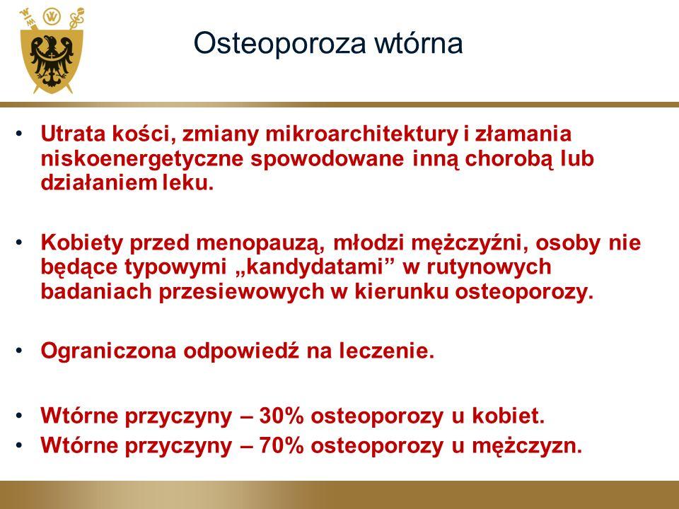 Osteoporoza wtórna Utrata kości, zmiany mikroarchitektury i złamania niskoenergetyczne spowodowane inną chorobą lub działaniem leku.