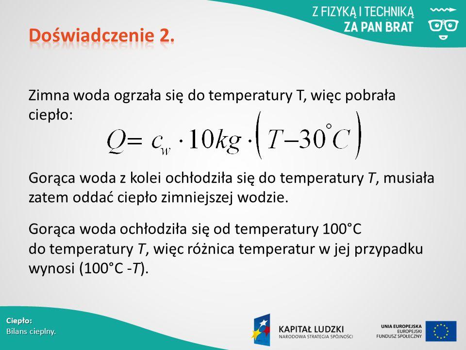 Ciepło: Bilans cieplny. Zimna woda ogrzała się do temperatury T, więc pobrała ciepło: Gorąca woda z kolei ochłodziła się do temperatury T, musiała zat