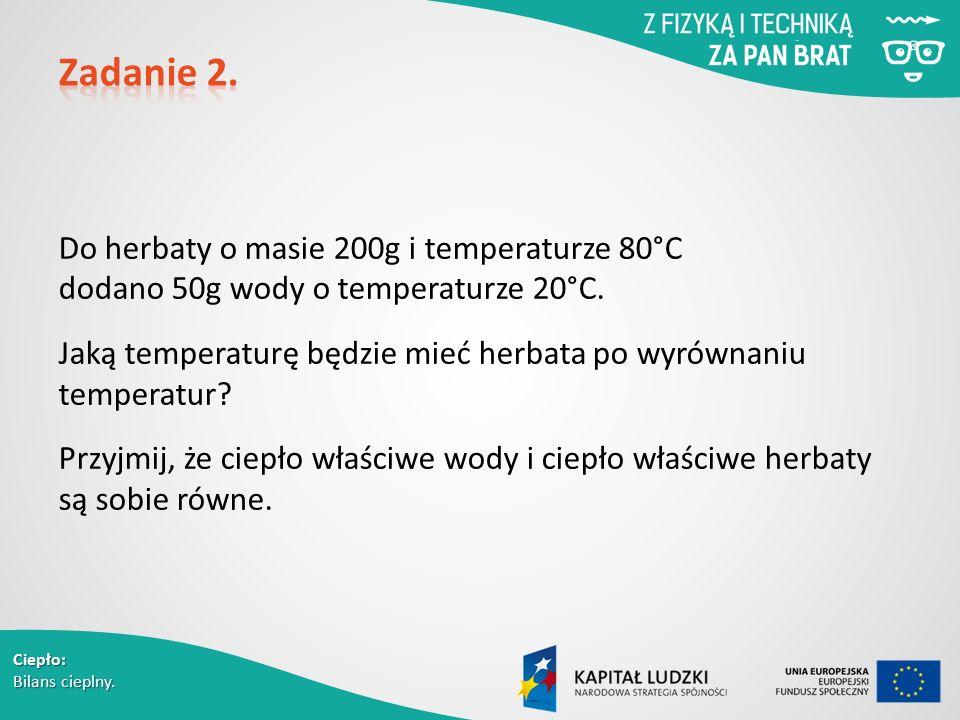 Ciepło: Bilans cieplny. Do herbaty o masie 200g i temperaturze 80°C dodano 50g wody o temperaturze 20°C. Jaką temperaturę będzie mieć herbata po wyrów