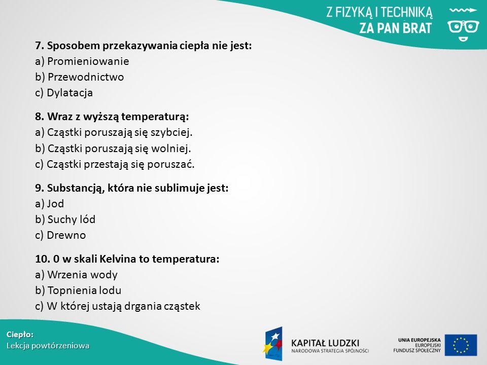 Ciepło: Lekcja powtórzeniowa 7. Sposobem przekazywania ciepła nie jest: a) Promieniowanie b) Przewodnictwo c) Dylatacja 8. Wraz z wyższą temperaturą: