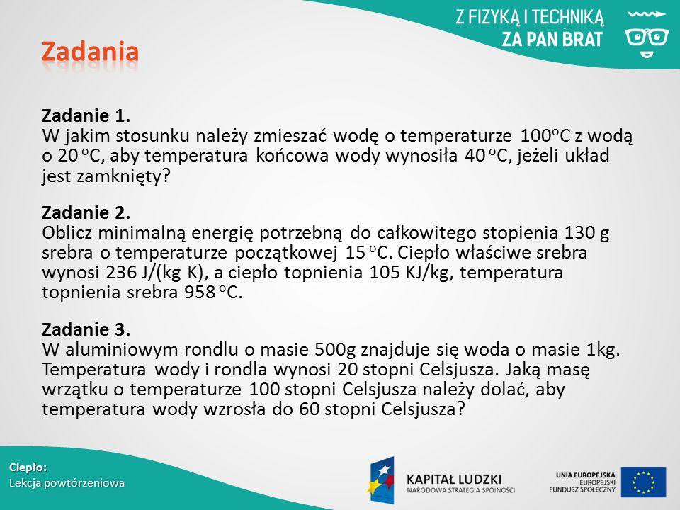 Ciepło: Lekcja powtórzeniowa Zadanie 1. W jakim stosunku należy zmieszać wodę o temperaturze 100 o C z wodą o 20 o C, aby temperatura końcowa wody wyn