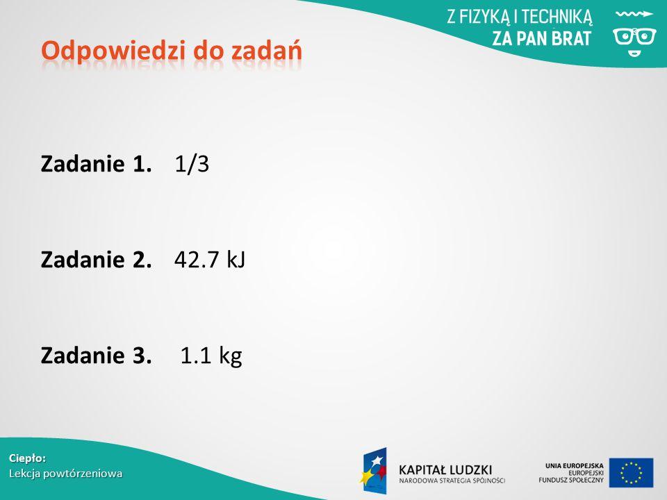 Ciepło: Lekcja powtórzeniowa Zadanie 1. 1/3 Zadanie 2. 42.7 kJ Zadanie 3. 1.1 kg