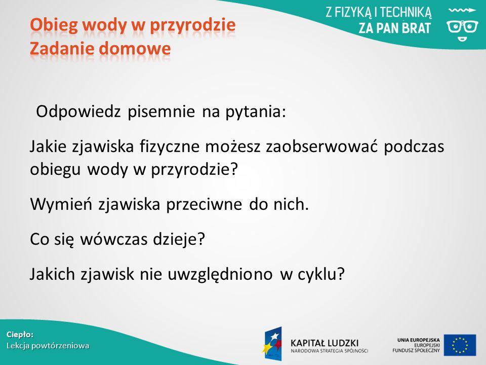 Ciepło: Lekcja powtórzeniowa Odpowiedz pisemnie na pytania: Jakie zjawiska fizyczne możesz zaobserwować podczas obiegu wody w przyrodzie? Wymień zjawi