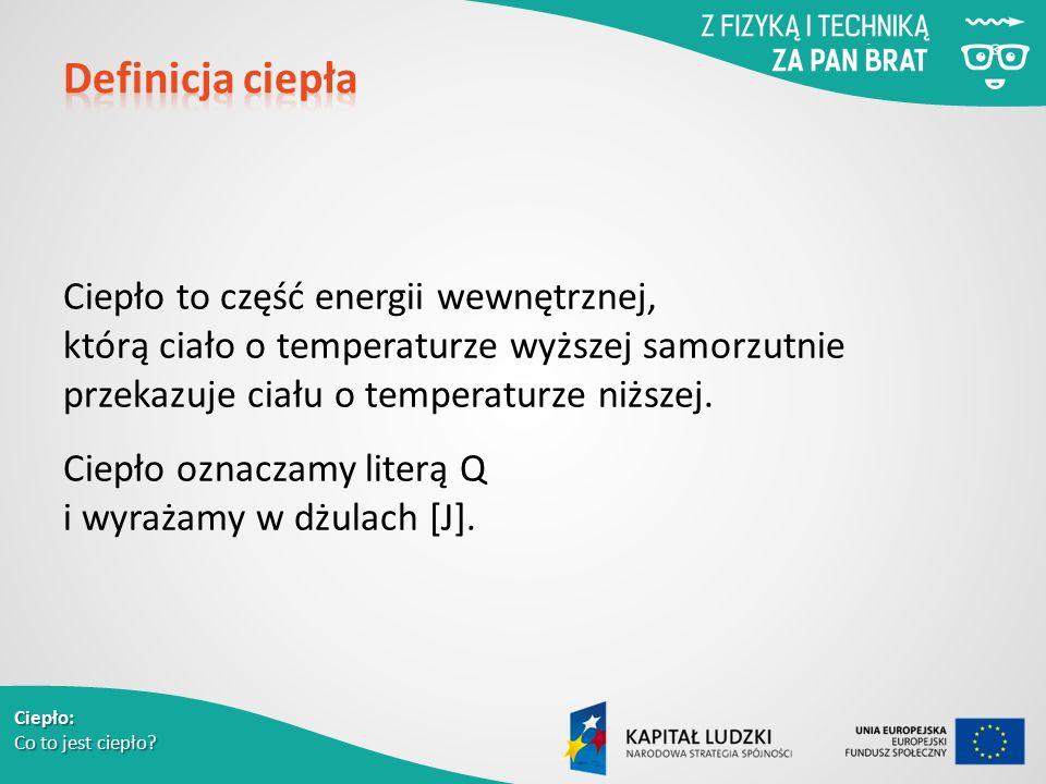Ciepło: Co to jest ciepło? Ciepło to część energii wewnętrznej, którą ciało o temperaturze wyższej samorzutnie przekazuje ciału o temperaturze niższej