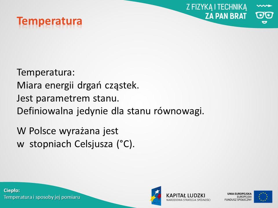 Ciepło: Temperatura i sposoby jej pomiaru Temperatura: Miara energii drgań cząstek. Jest parametrem stanu. Definiowalna jedynie dla stanu równowagi. W