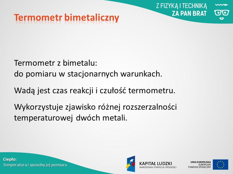 Termometr z bimetalu: do pomiaru w stacjonarnych warunkach. Wadą jest czas reakcji i czułość termometru. Wykorzystuje zjawisko różnej rozszerzalności