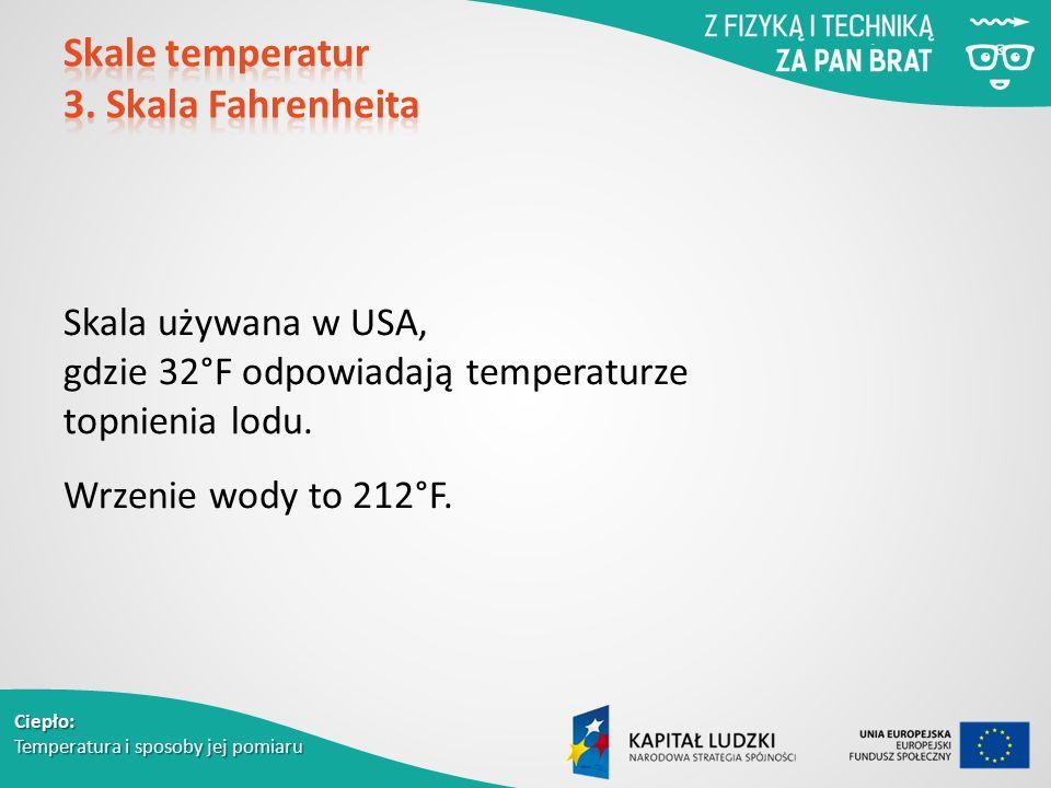 Ciepło: Temperatura i sposoby jej pomiaru Skala używana w USA, gdzie 32°F odpowiadają temperaturze topnienia lodu. Wrzenie wody to 212°F.