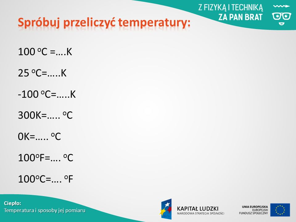 Ciepło: Temperatura i sposoby jej pomiaru 100 o C =….K 25 o C=…..K -100 o C=…..K 300K=….. o C 0K=….. o C 100 o F=…. o C 100 o C=…. o F
