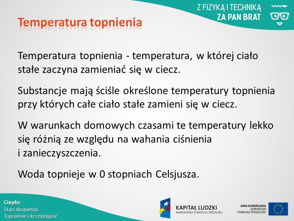 Ciepło: Stan skupienia. Topnienie i krzepnięcie Temperatura topnienia - temperatura, w której ciało stałe zaczyna zamieniać się w ciecz. Substancje ma