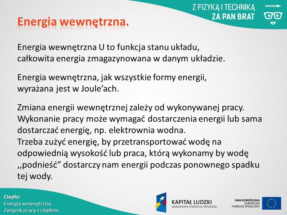 Ciepło: Energia wewnętrzna. Związek pracy z ciepłem. Energia wewnętrzna U to funkcja stanu układu, całkowita energia zmagazynowana w danym układzie. E