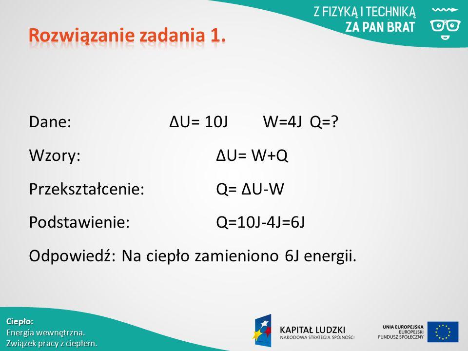 Ciepło: Energia wewnętrzna. Związek pracy z ciepłem. Dane:ΔU= 10JW=4JQ=? Wzory:ΔU= W+Q Przekształcenie:Q= ΔU-W Podstawienie:Q=10J-4J=6J Odpowiedź: Na