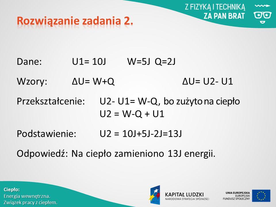 Ciepło: Energia wewnętrzna. Związek pracy z ciepłem. Dane: U1= 10JW=5JQ=2J Wzory: ΔU= W+Q ΔU= U2- U1 Przekształcenie:U2- U1= W-Q, bo zużyto na ciepło
