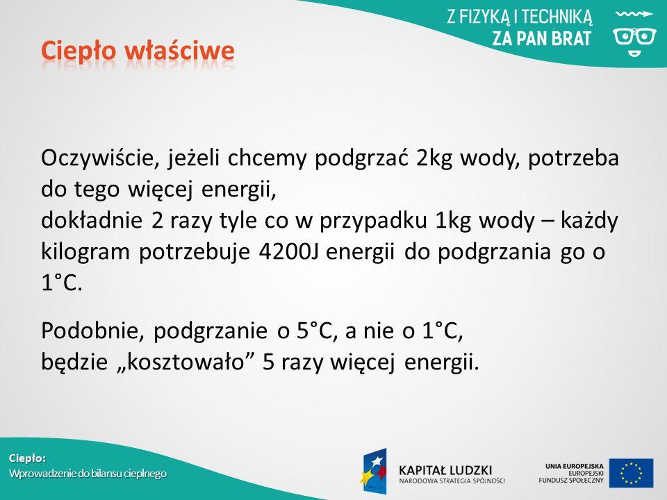 Ciepło: Wprowadzenie do bilansu cieplnego Oczywiście, jeżeli chcemy podgrzać 2kg wody, potrzeba do tego więcej energii, dokładnie 2 razy tyle co w przypadku 1kg wody – każdy kilogram potrzebuje 4200J energii do podgrzania go o 1°C.